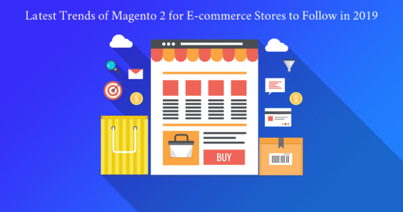 What are the Latest Trends of Magento 2 for E-commerce Stores to Follow in 2019?