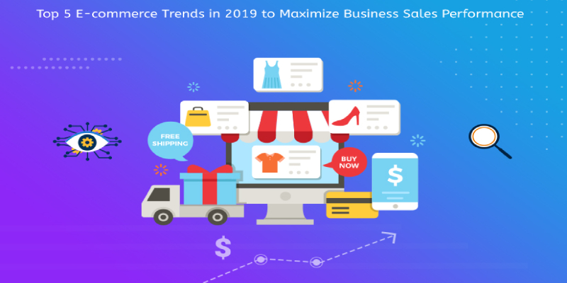 Top 5 E-commerce Trends in 2019 to Maximize Business Sales Performance